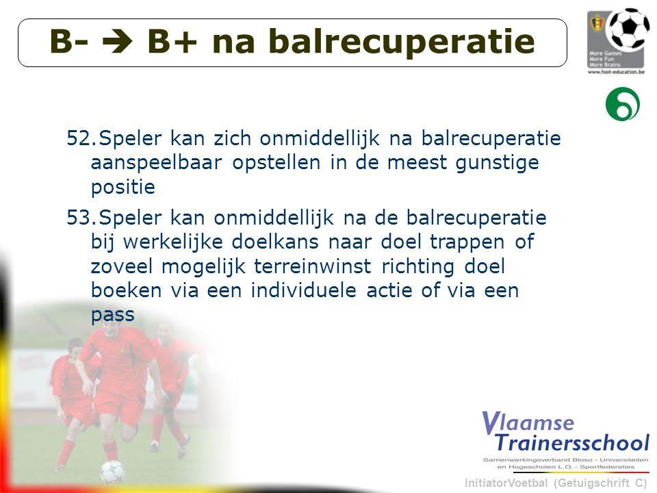 InitiatorVoetbal (Getuigschrift C) B-  B+ na balrecuperatie 52.Speler kan zich onmiddellijk na balrecuperatie aanspeelbaar opstellen in de meest gunstige positie 53.Speler kan onmiddellijk na de balrecuperatie bij werkelijke doelkans naar doel trappen of zoveel mogelijk terreinwinst richting doel boeken via een individuele actie of via een pass