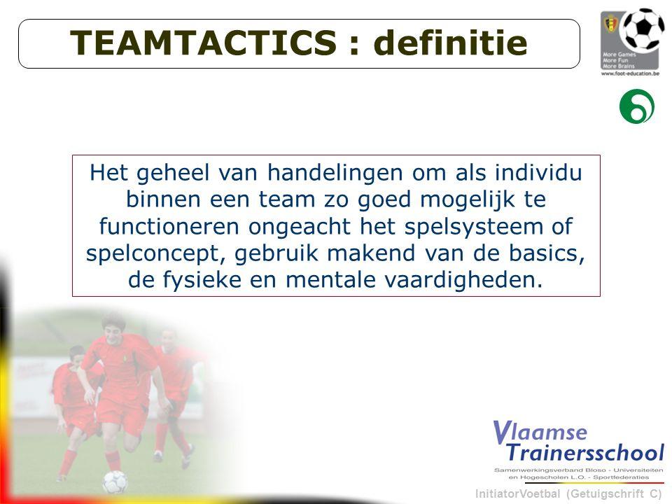 InitiatorVoetbal (Getuigschrift C) TEAMTACTICS : definitie Het geheel van handelingen om als individu binnen een team zo goed mogelijk te functioneren ongeacht het spelsysteem of spelconcept, gebruik makend van de basics, de fysieke en mentale vaardigheden.