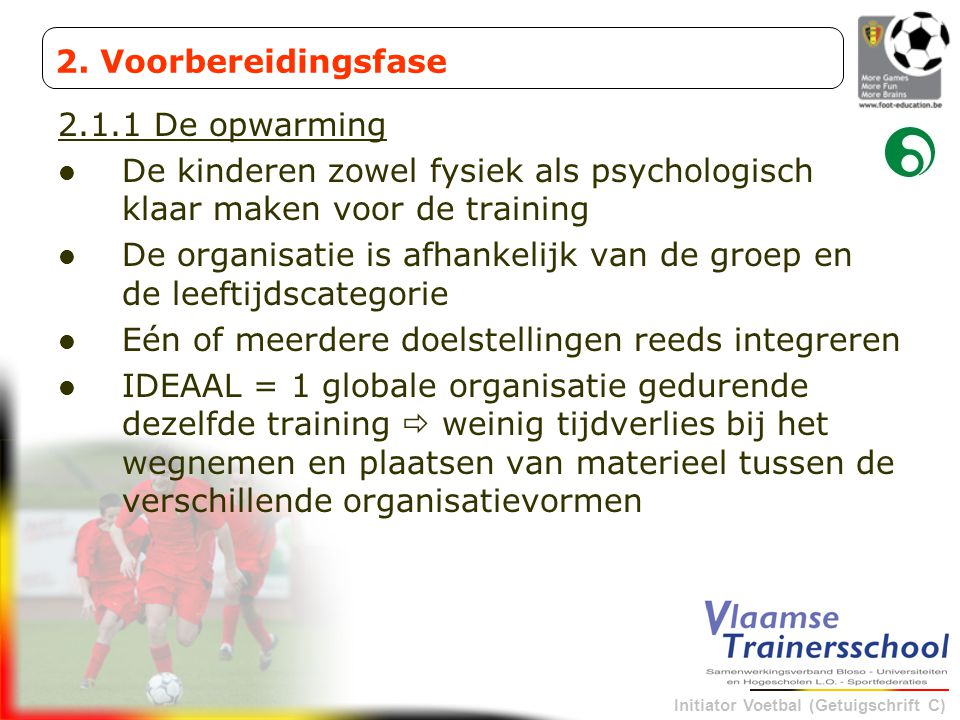 Initiator Voetbal (Getuigschrift C) 2.1.1 De opwarming De kinderen zowel fysiek als psychologisch klaar maken voor de training De organisatie is afhan