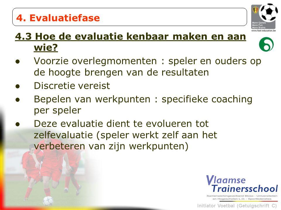 Initiator Voetbal (Getuigschrift C) 4.3 Hoe de evaluatie kenbaar maken en aan wie? Voorzie overlegmomenten : speler en ouders op de hoogte brengen van