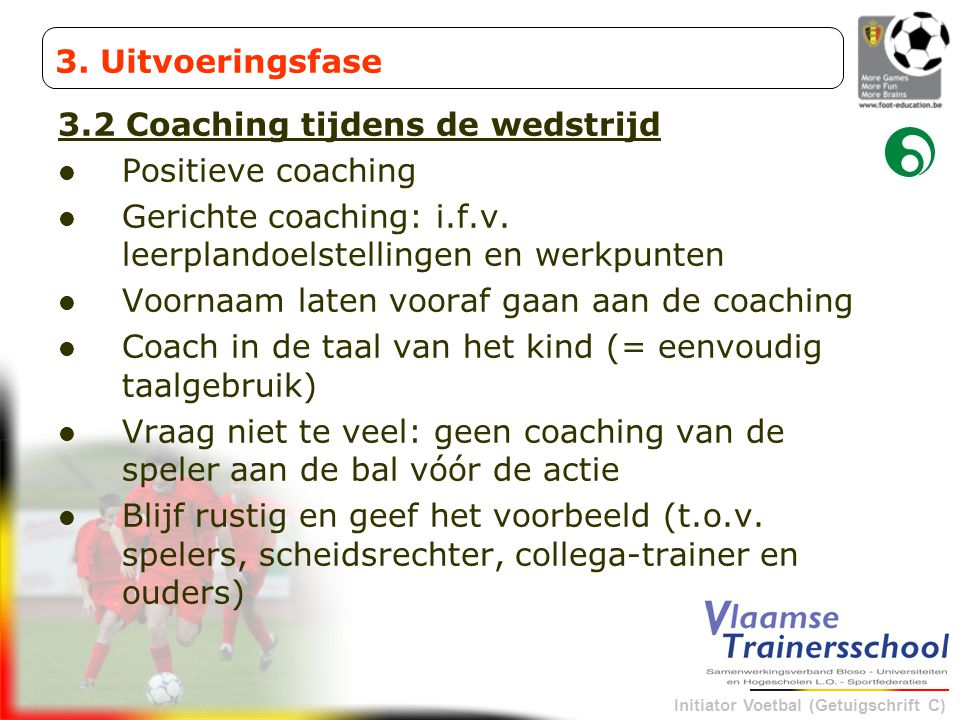 Initiator Voetbal (Getuigschrift C) 3.2 Coaching tijdens de wedstrijd Positieve coaching Gerichte coaching: i.f.v. leerplandoelstellingen en werkpunte