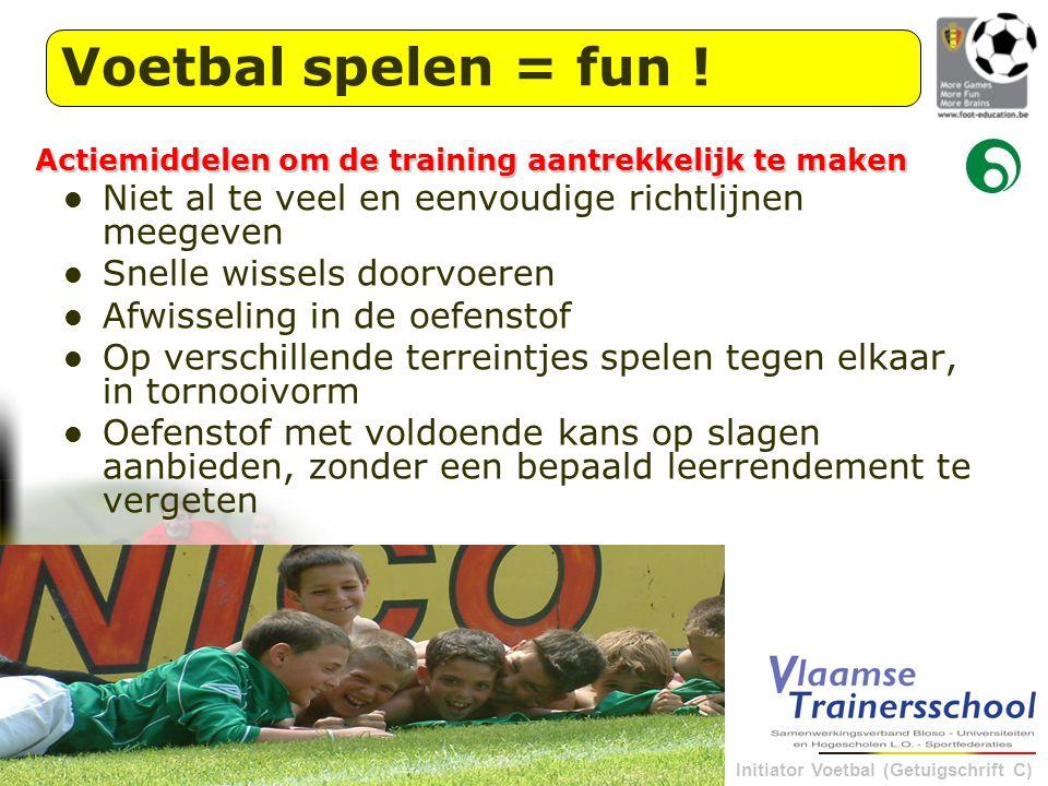 Initiator Voetbal (Getuigschrift C) Voetbal spelen = fun ! Niet al te veel en eenvoudige richtlijnen meegeven Snelle wissels doorvoeren Afwisseling in