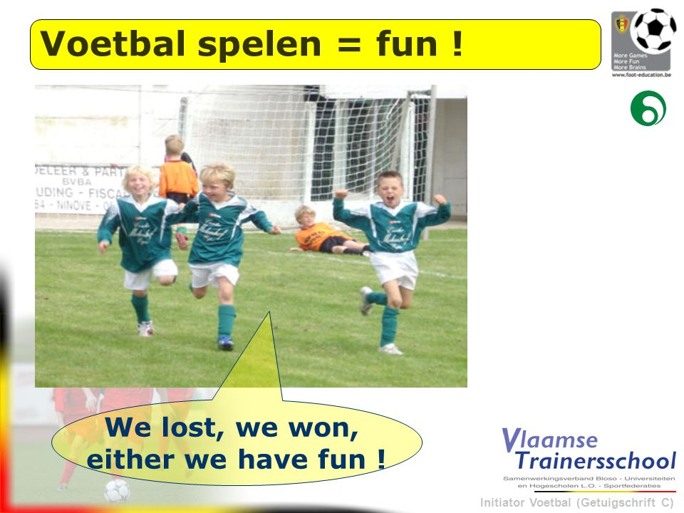 Initiator Voetbal (Getuigschrift C) Voetbal spelen = fun ! We lost, we won, either we have fun !