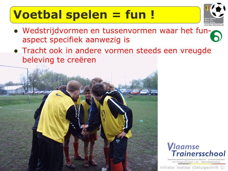 Initiator Voetbal (Getuigschrift C) Wedstrijdvormen en tussenvormen waar het fun- aspect specifiek aanwezig is Tracht ook in andere vormen steeds een