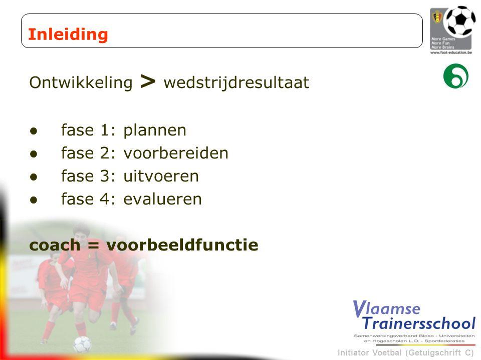 Initiator Voetbal (Getuigschrift C) Ontwikkeling > wedstrijdresultaat fase 1: plannen fase 2: voorbereiden fase 3: uitvoeren fase 4: evalueren coach =
