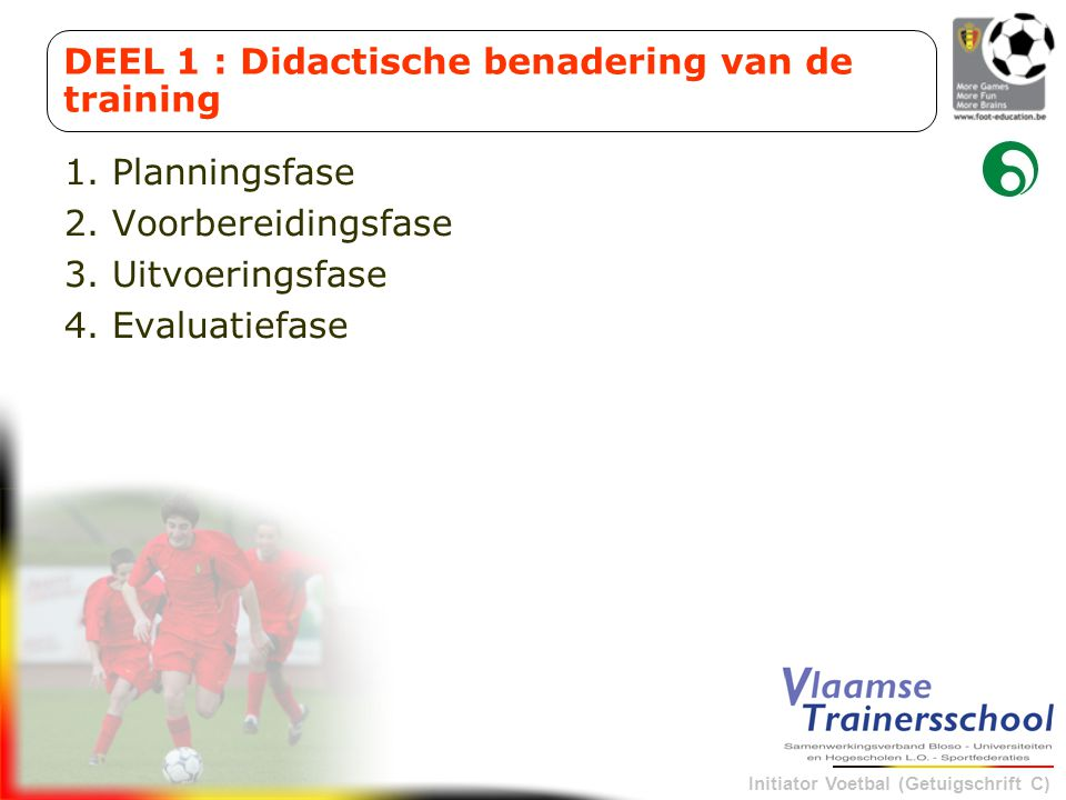 Initiator Voetbal (Getuigschrift C) 1. Planningsfase 2. Voorbereidingsfase 3. Uitvoeringsfase 4. Evaluatiefase DEEL 1 : Didactische benadering van de