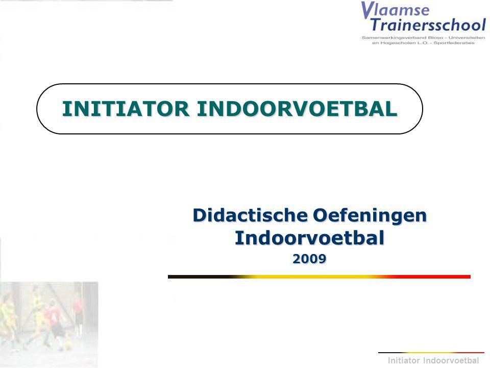 Initiator Indoorvoetbal INITIATOR INDOORVOETBAL Didactische Oefeningen Indoorvoetbal 2009