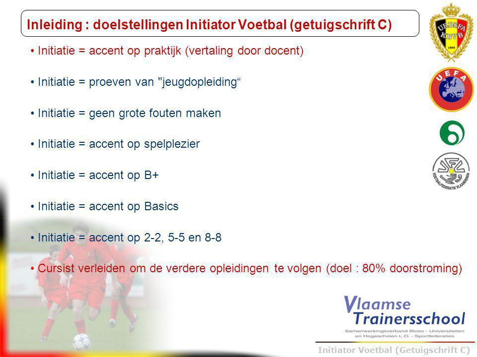 Trainer B voetbal – UEFA B Initiator Voetbal (Getuigschrift C) Organisatie : Opleidingsstramien De opleiding Initiator Voetbal (getuigschrift C) omvat 60 lesuren, verdeeld over 4 modules Module 1 omvat een algemeen gedeelte van 15 lesuren 7u : didactiek (theorie + praktijk (microteaching)) 4u : veilig sporten, het preventief luik 4u : veilig sporten, het curatief luik Module 2 omvat een sporttechnisch gedeelte van 19 lesuren 1u : taakomschrijving (competenties) van de initiator 6u : basismotorische vaardigheden 12u : visie over de jeugdopleiding KBVB Module 3 omvat specifieke didactische oefeningen van 18 lesuren Module 4 omvat de 8 uur stage die de kandidaat in een club bij een jeugdploeg naar keuze moet vervullen