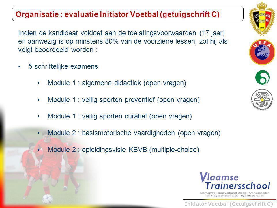 Trainer B voetbal – UEFA B Initiator Voetbal (Getuigschrift C) Organisatie : evaluatie Initiator Voetbal (getuigschrift C) 1 praktijkexamen Module 3 : didactische oefeningen (+ permanente evaluatie (progressie/bewezen competenties)) lottrekking wie welke training geeft (niet training gegeven tijdens de didactische oefeningen, dus één van de 3 andere) 18u30 - 19u30 : 7- en 10- jarigen 19u30 - 20u30 : 13- en 16-jarigen 30 minuten per kandidaat 4 kandidaten per lesgever-examinator per uur 1 logboek Module 4 : stage wekelijkse reflectie FEEDBACK!