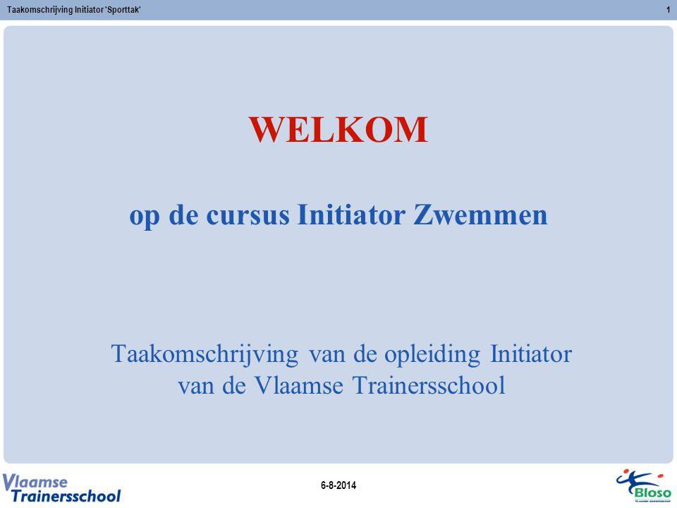 6-8-2014 Taakomschrijving Initiator 'Sporttak'1 WELKOM op de cursus Initiator Zwemmen Taakomschrijving van de opleiding Initiator van de Vlaamse Train