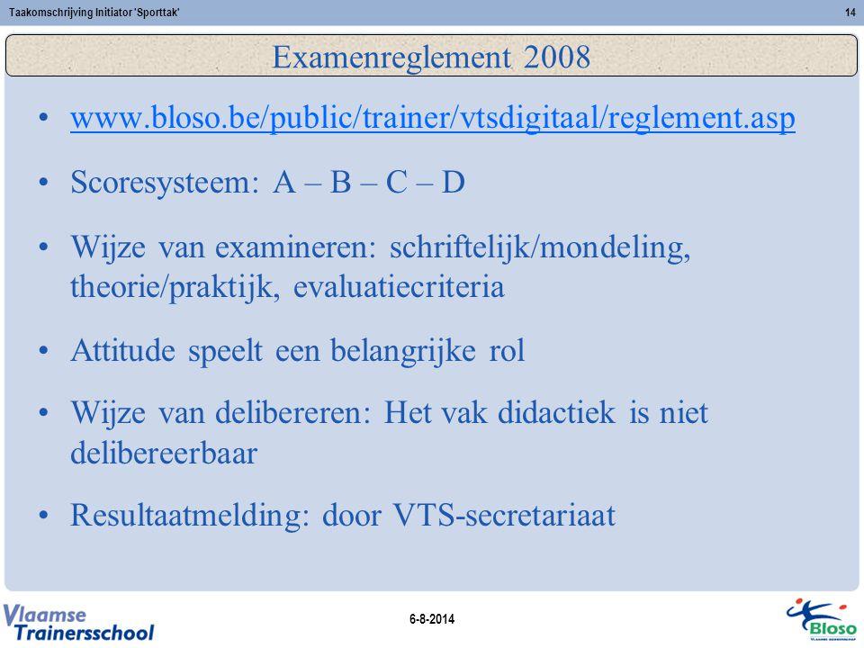 6-8-2014 Taakomschrijving Initiator 'Sporttak'14 Examenreglement 2008 www.bloso.be/public/trainer/vtsdigitaal/reglement.asp Scoresysteem: A – B – C –