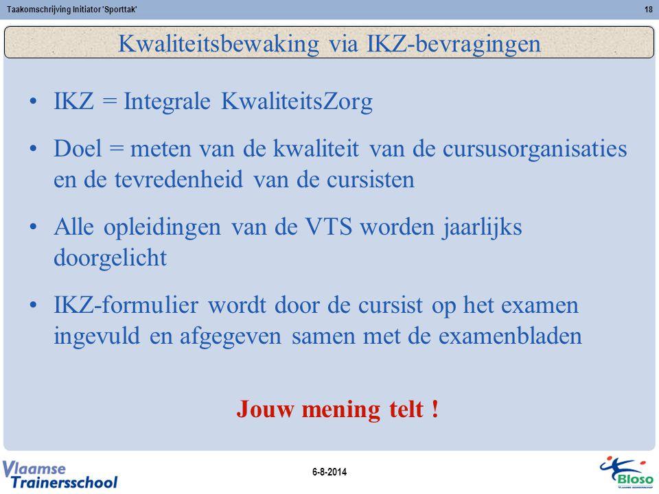 6-8-2014 Taakomschrijving Initiator 'Sporttak'18 Kwaliteitsbewaking via IKZ-bevragingen IKZ = Integrale KwaliteitsZorg Doel = meten van de kwaliteit v