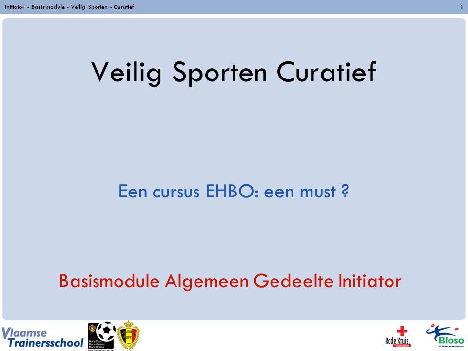 Initiator - Basismodule - Veilig Sporten - Curatief1 Veilig Sporten Curatief Basismodule Algemeen Gedeelte Initiator Een cursus EHBO: een must ?
