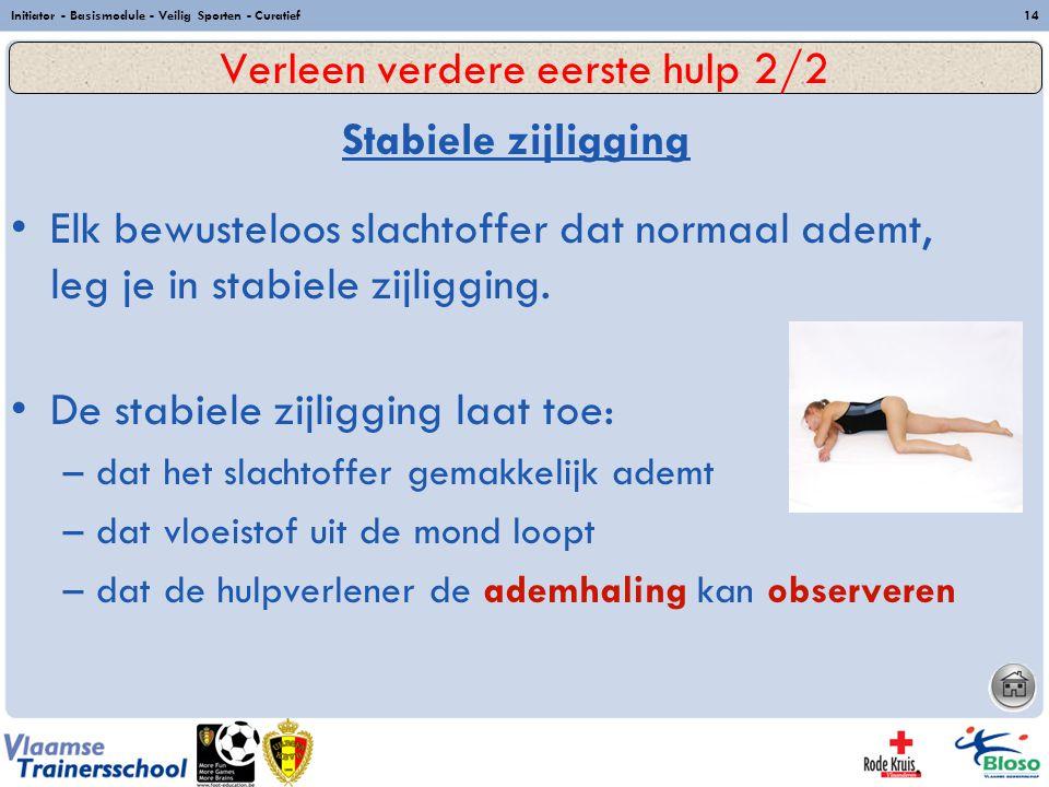 Initiator - Basismodule - Veilig Sporten - Curatief14 Stabiele zijligging Elk bewusteloos slachtoffer dat normaal ademt, leg je in stabiele zijligging