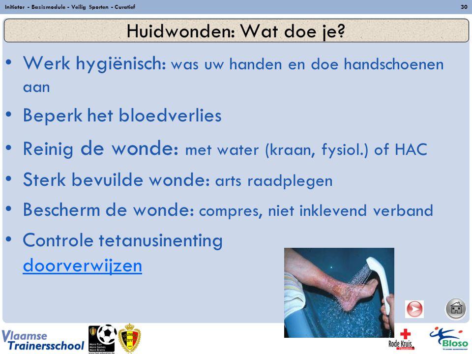 Initiator - Basismodule - Veilig Sporten - Curatief30 Werk hygiënisch: was uw handen en doe handschoenen aan Beperk het bloedverlies Reinig de wonde: