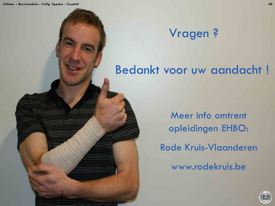 Initiator - Basismodule - Veilig Sporten - Curatief48 Bedankt voor uw aandacht ! Meer info omtrent opleidingen EHBO: Rode Kruis-Vlaanderen www.rodekru