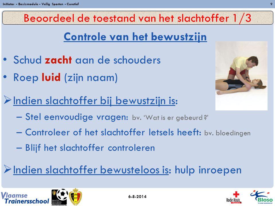6-8-2014 Initiator - Basismodule - Veilig Sporten - Curatief9 Controle van het bewustzijn Schud zacht aan de schouders Roep luid (zijn naam)  Indien