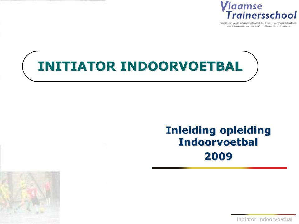 Initiator Indoorvoetbal Inleiding : Situering Initiator Indoorvoetbal Initiator Voetbal (Getuigschrift C) Initiator Voetbal (Getuigschrift C) Initiator Indoorvoetbal Initiator Indoorvoetbal Instructeur B (Getuigschrift B) Instructeur B (Getuigschrift B) Trainer B (UEFA-B)UEFA-B Futsal Trainer B (UEFA-B)UEFA-B Futsal Trainersopleidingen op niveau A