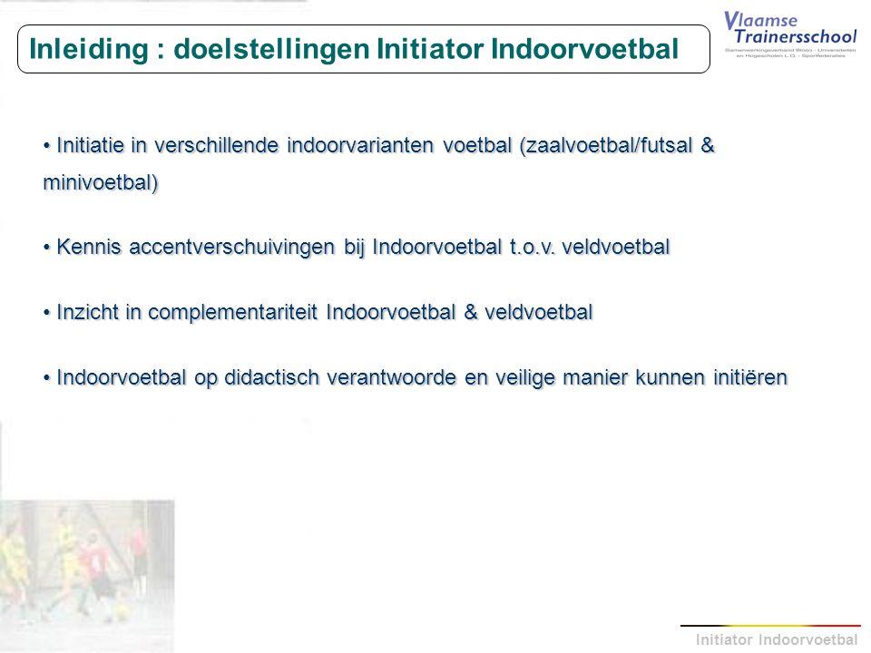 Initiator Indoorvoetbal Inleiding : doelstellingen Initiator Indoorvoetbal Initiatie in verschillende indoorvarianten voetbal (zaalvoetbal/futsal & mi