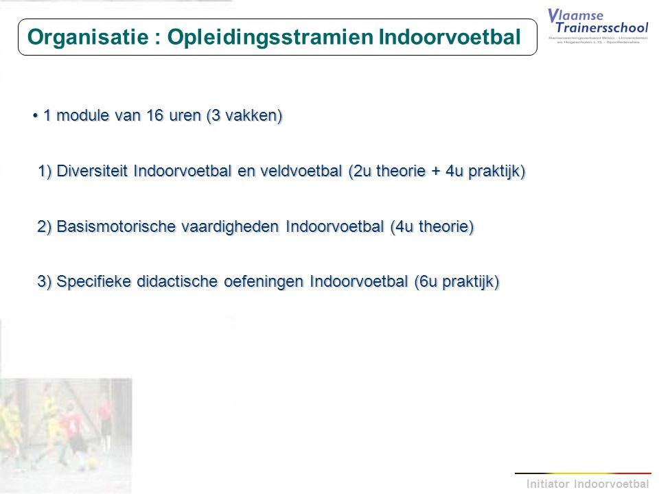 Initiator Indoorvoetbal Organisatie : Opleidingsstramien Indoorvoetbal 1 module van 16 uren (3 vakken) 1 module van 16 uren (3 vakken) 1) Diversiteit