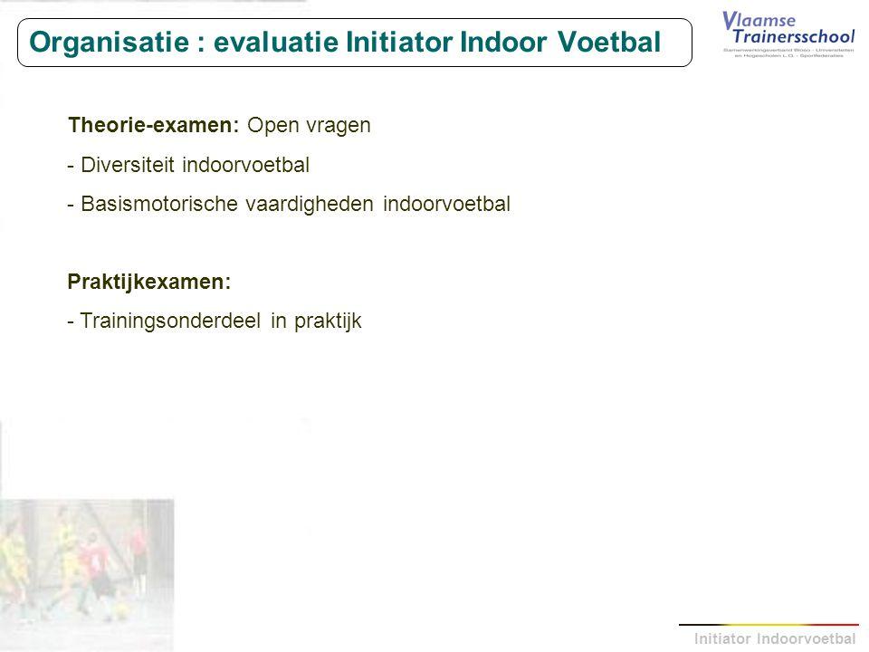 Initiator Indoorvoetbal Organisatie : evaluatie Initiator Indoor Voetbal Theorie-examen: Open vragen - Diversiteit indoorvoetbal - Basismotorische vaa