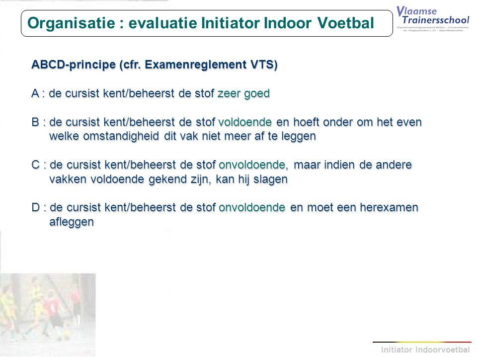 Initiator Indoorvoetbal Organisatie : evaluatie Initiator Indoor Voetbal ABCD-principe (cfr. Examenreglement VTS) A : de cursist kent/beheerst de stof