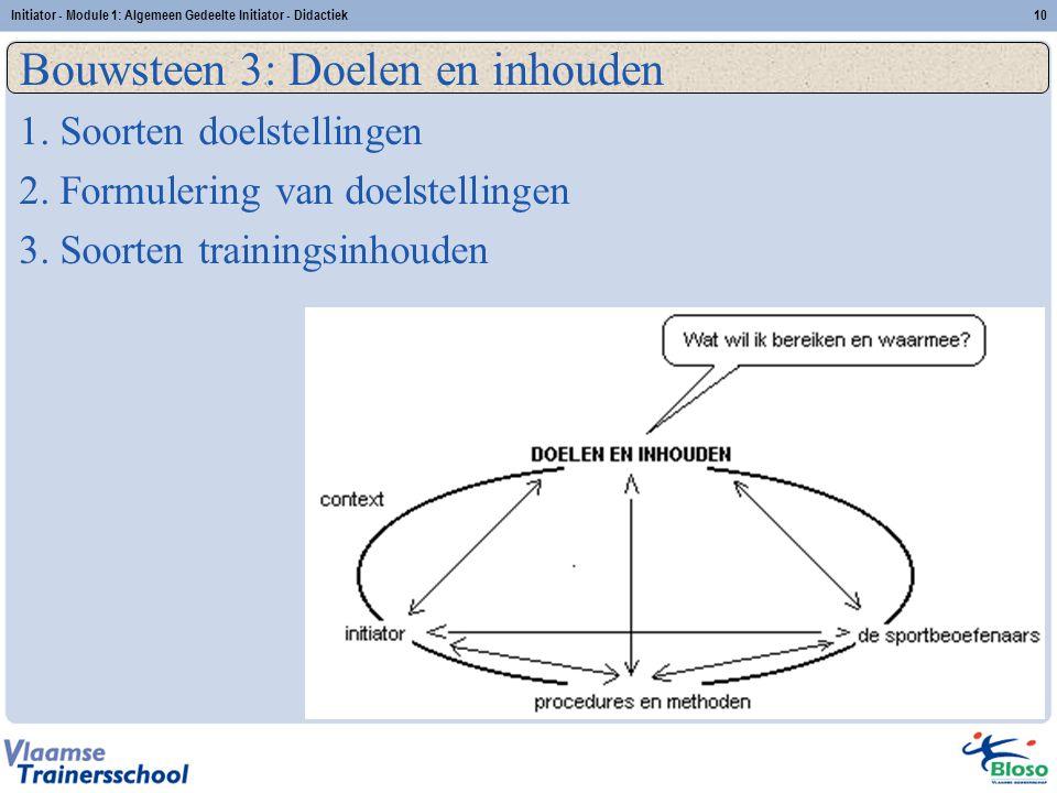Initiator - Module 1: Algemeen Gedeelte Initiator - Didactiek10 Bouwsteen 3: Doelen en inhouden 1. Soorten doelstellingen 2. Formulering van doelstell
