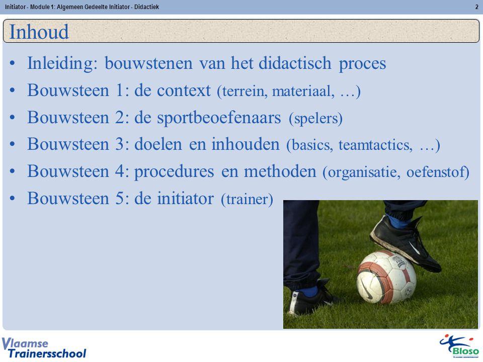Initiator - Module 1: Algemeen Gedeelte Initiator - Didactiek2 Inhoud Inleiding: bouwstenen van het didactisch proces Bouwsteen 1: de context (terrein