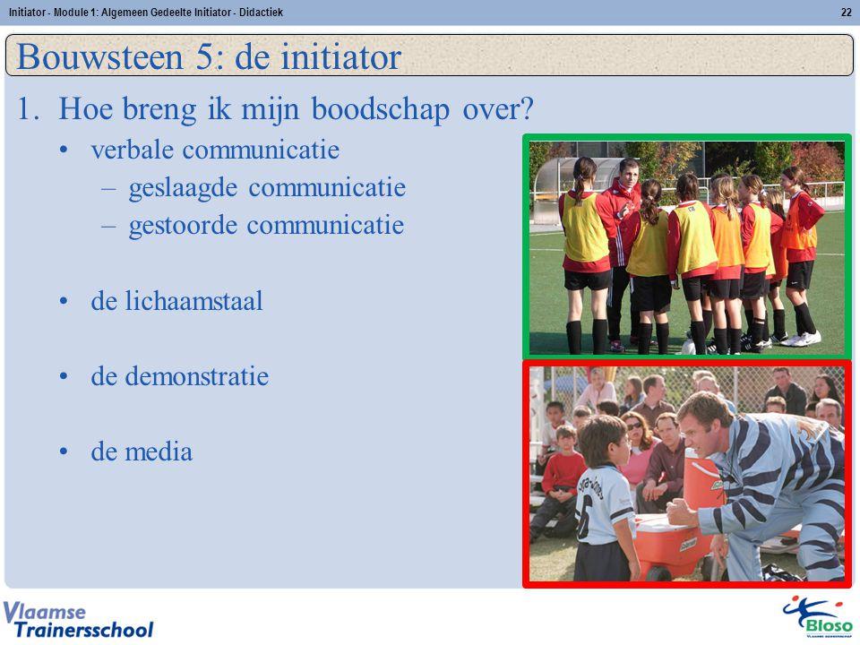 Initiator - Module 1: Algemeen Gedeelte Initiator - Didactiek22 Bouwsteen 5: de initiator 1.Hoe breng ik mijn boodschap over? verbale communicatie –ge