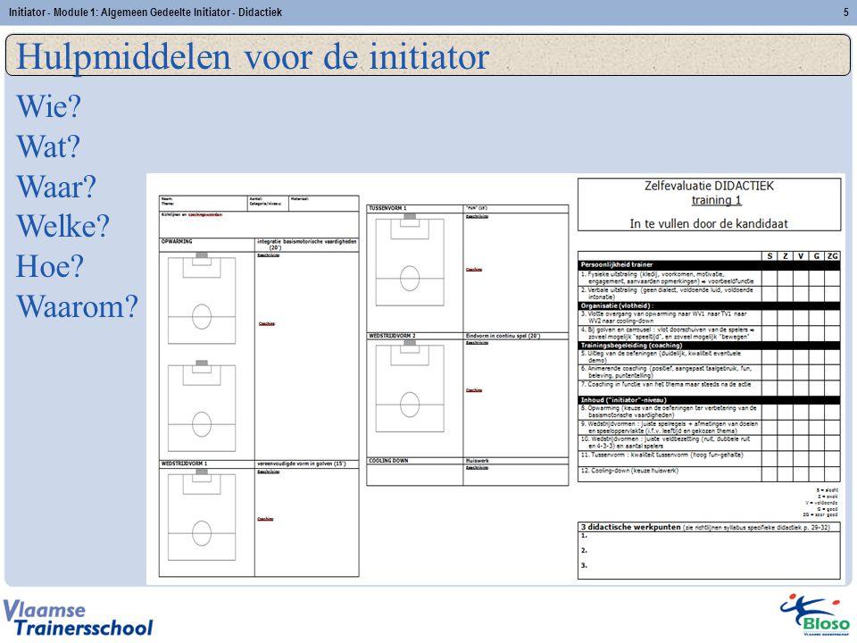 Initiator - Module 1: Algemeen Gedeelte Initiator - Didactiek5 Hulpmiddelen voor de initiator Wie? Wat? Waar? Welke? Hoe? Waarom?