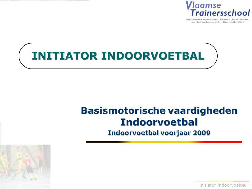 Initiator Indoorvoetbal INITIATOR INDOORVOETBAL Basismotorische vaardigheden Indoorvoetbal Indoorvoetbal voorjaar 2009