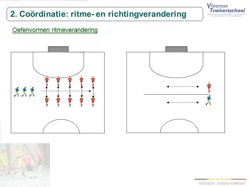Initiator Indoorvoetbal 2. Coördinatie: ritme- en richtingverandering Oefenvormen ritmeverandering
