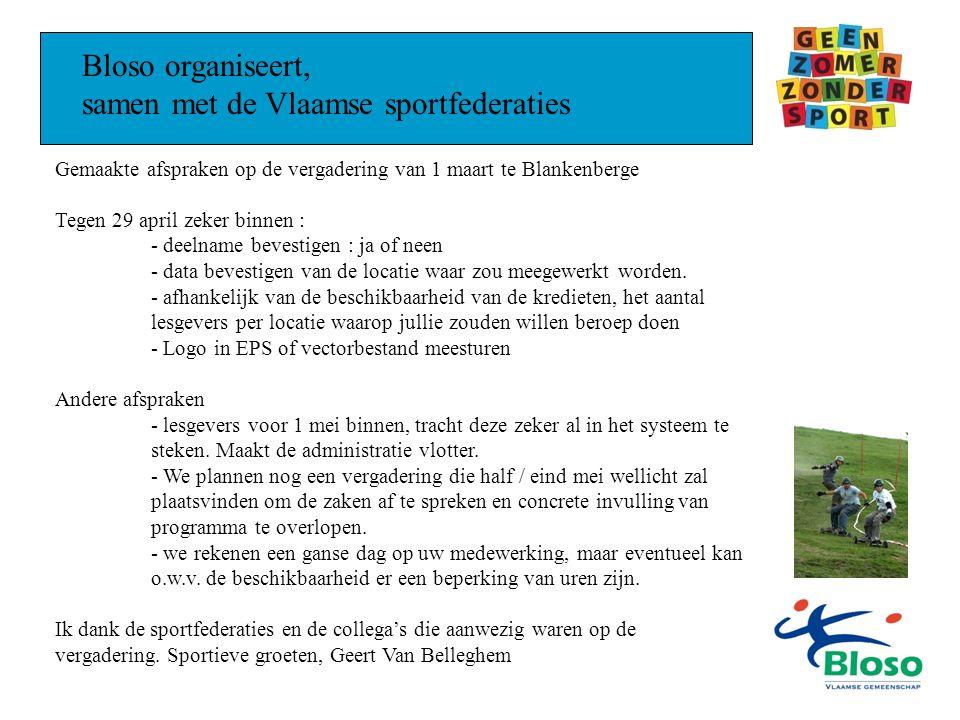 Bloso organiseert, samen met de Vlaamse sportfederaties Gemaakte afspraken op de vergadering van 1 maart te Blankenberge Tegen 29 april zeker binnen : - deelname bevestigen : ja of neen - data bevestigen van de locatie waar zou meegewerkt worden.