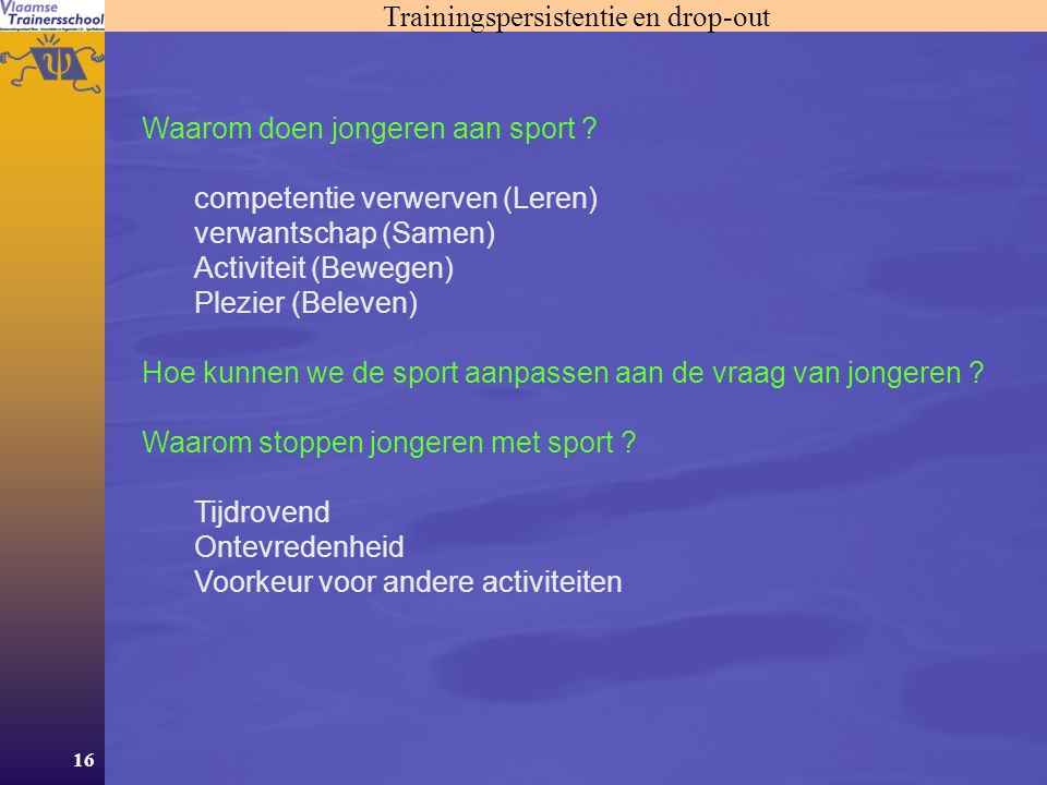 16 Trainingspersistentie en drop-out Waarom doen jongeren aan sport ? competentie verwerven (Leren) verwantschap (Samen) Activiteit (Bewegen) Plezier