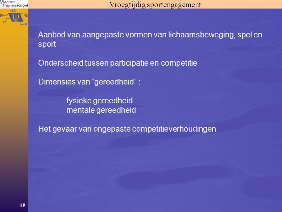 19 Vroegtijdig sportengagement Aanbod van aangepaste vormen van lichaamsbeweging, spel en sport Onderscheid tussen participatie en competitie Dimensie