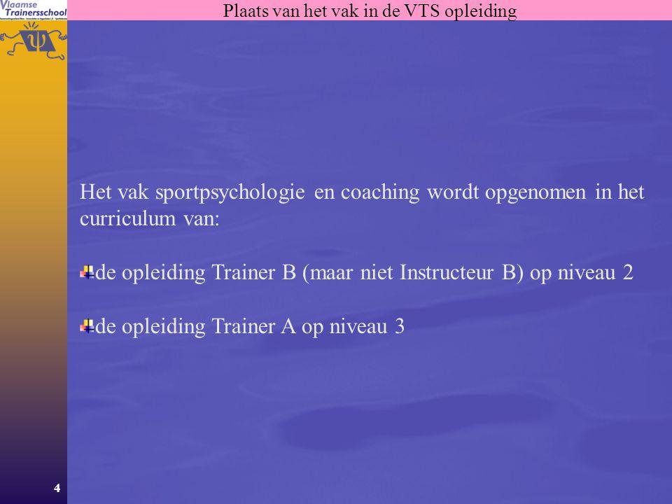 4 Plaats van het vak in de VTS opleiding Het vak sportpsychologie en coaching wordt opgenomen in het curriculum van: de opleiding Trainer B (maar niet