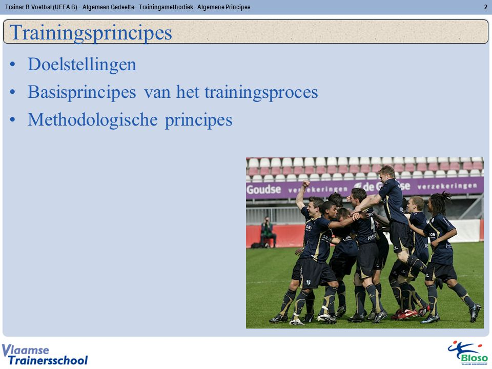 Trainer B Voetbal (UEFA B) - Algemeen Gedeelte - Trainingsmethodiek - Algemene Principes2 Trainingsprincipes Doelstellingen Basisprincipes van het tra