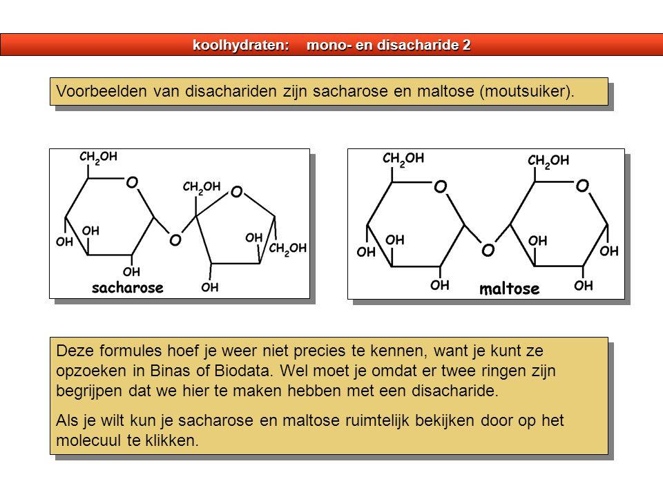 koolhydraten: mono- en disacharide 2 Voorbeelden van disachariden zijn sacharose en maltose (moutsuiker). Deze formules hoef je weer niet precies te k
