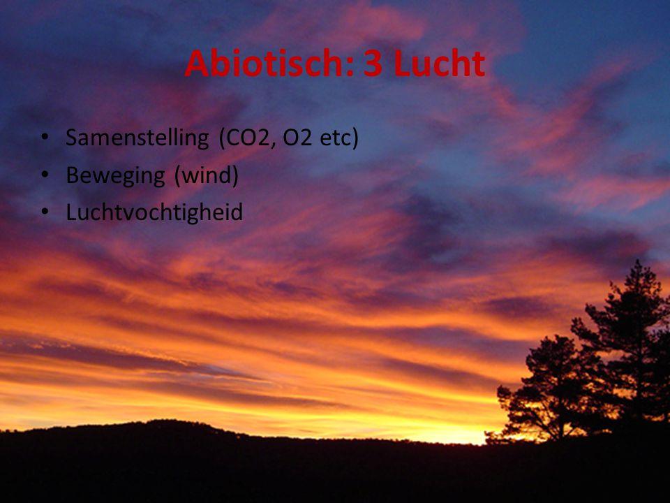 Abiotisch: 3 Lucht Samenstelling (CO2, O2 etc) Beweging (wind) Luchtvochtigheid