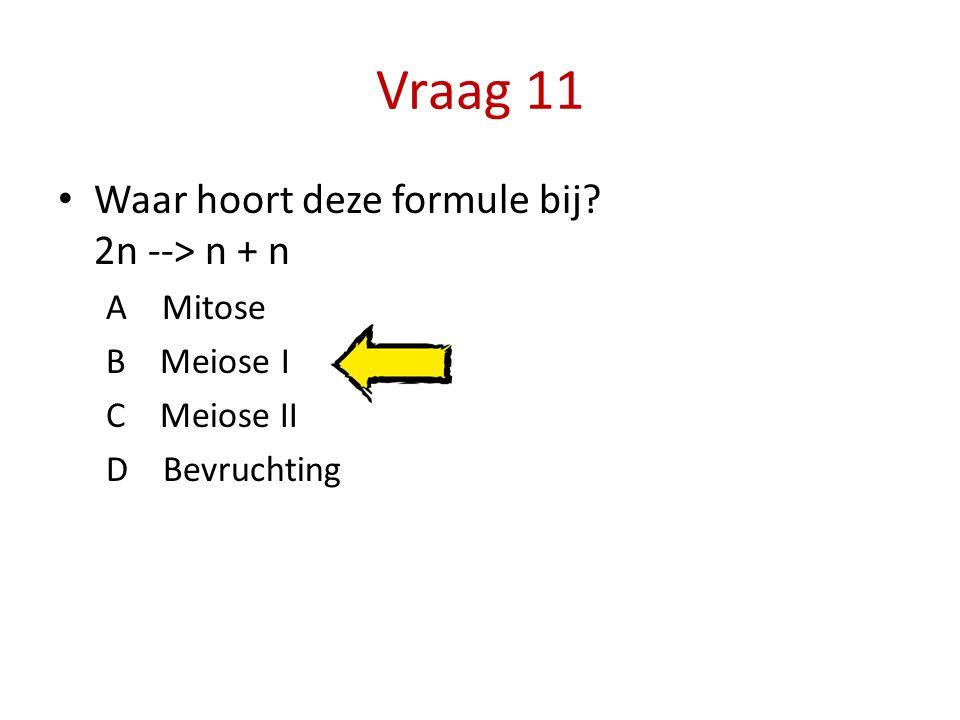 Vraag 11 Waar hoort deze formule bij? 2n --> n + n A Mitose B Meiose I C Meiose II D Bevruchting