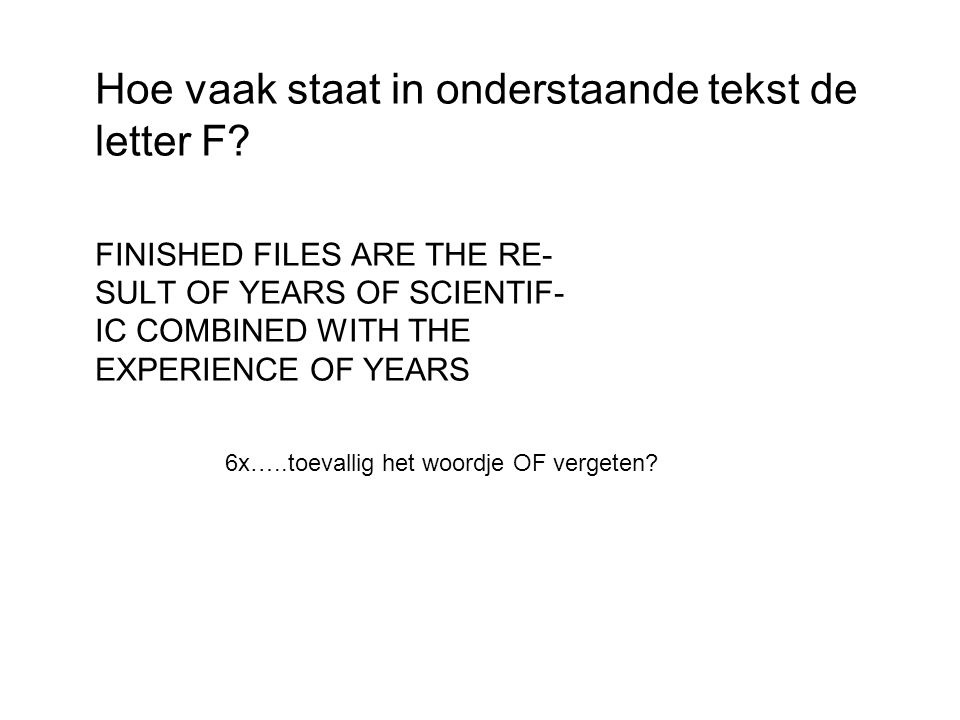 Hoe vaak staat in onderstaande tekst de letter F? FINISHED FILES ARE THE RE- SULT OF YEARS OF SCIENTIF- IC COMBINED WITH THE EXPERIENCE OF YEARS 6x…..