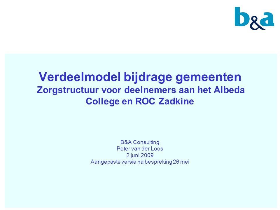 Verdeelmodel bijdrage gemeenten Zorgstructuur voor deelnemers aan het Albeda College en ROC Zadkine B&A Consulting Peter van der Loos 2 juni 2009 Aang