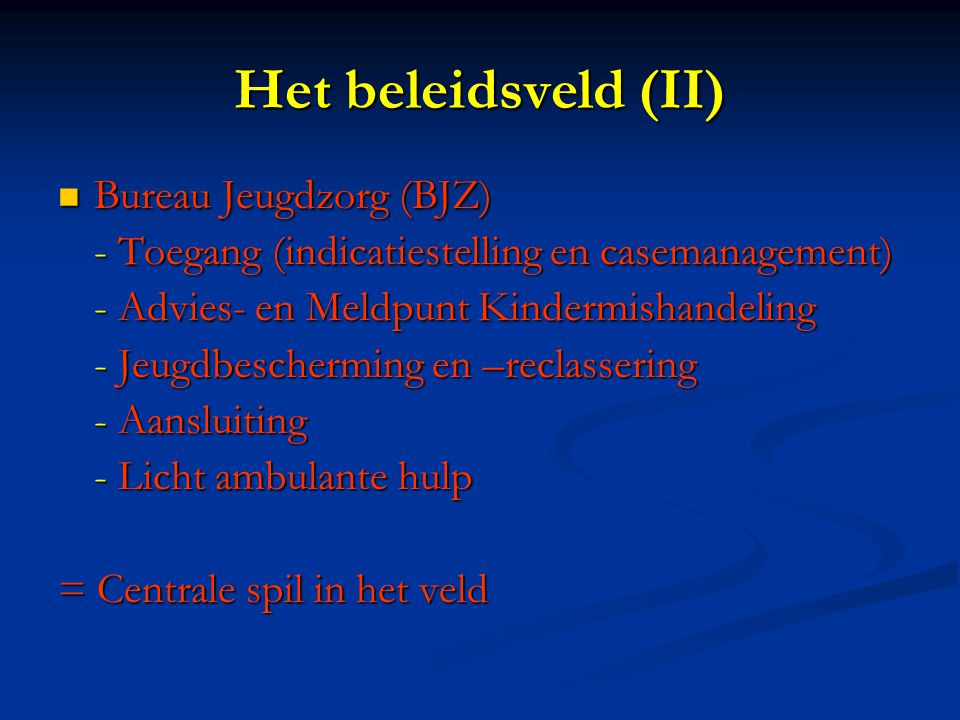 Het beleidsveld (II) Bureau Jeugdzorg (BJZ) Bureau Jeugdzorg (BJZ) - Toegang (indicatiestelling en casemanagement) - Advies- en Meldpunt Kindermishandeling - Jeugdbescherming en –reclassering - Aansluiting - Licht ambulante hulp = Centrale spil in het veld