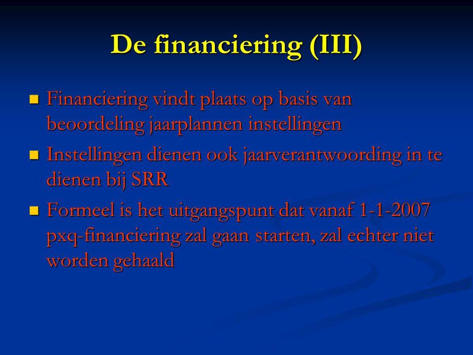 De financiering (III) Financiering vindt plaats op basis van beoordeling jaarplannen instellingen Financiering vindt plaats op basis van beoordeling jaarplannen instellingen Instellingen dienen ook jaarverantwoording in te dienen bij SRR Instellingen dienen ook jaarverantwoording in te dienen bij SRR Formeel is het uitgangspunt dat vanaf 1-1-2007 pxq-financiering zal gaan starten, zal echter niet worden gehaald Formeel is het uitgangspunt dat vanaf 1-1-2007 pxq-financiering zal gaan starten, zal echter niet worden gehaald