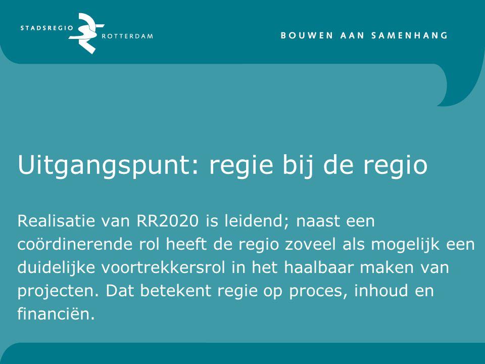 Uitgangspunt: regie bij de regio Realisatie van RR2020 is leidend; naast een coördinerende rol heeft de regio zoveel als mogelijk een duidelijke voortrekkersrol in het haalbaar maken van projecten.