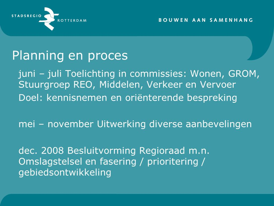 Planning en proces juni – juli Toelichting in commissies: Wonen, GROM, Stuurgroep REO, Middelen, Verkeer en Vervoer Doel: kennisnemen en oriënterende bespreking mei – november Uitwerking diverse aanbevelingen dec.