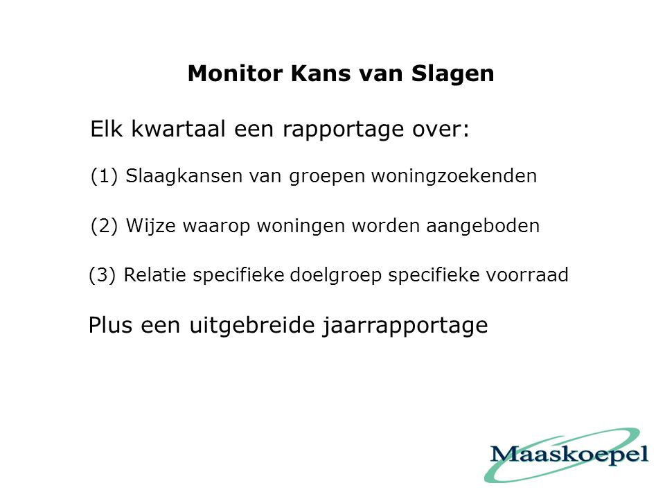 Monitor Kans van Slagen Elk kwartaal een rapportage over: (1) Slaagkansen van groepen woningzoekenden (2) Wijze waarop woningen worden aangeboden Plus een uitgebreide jaarrapportage (3) Relatie specifieke doelgroep specifieke voorraad