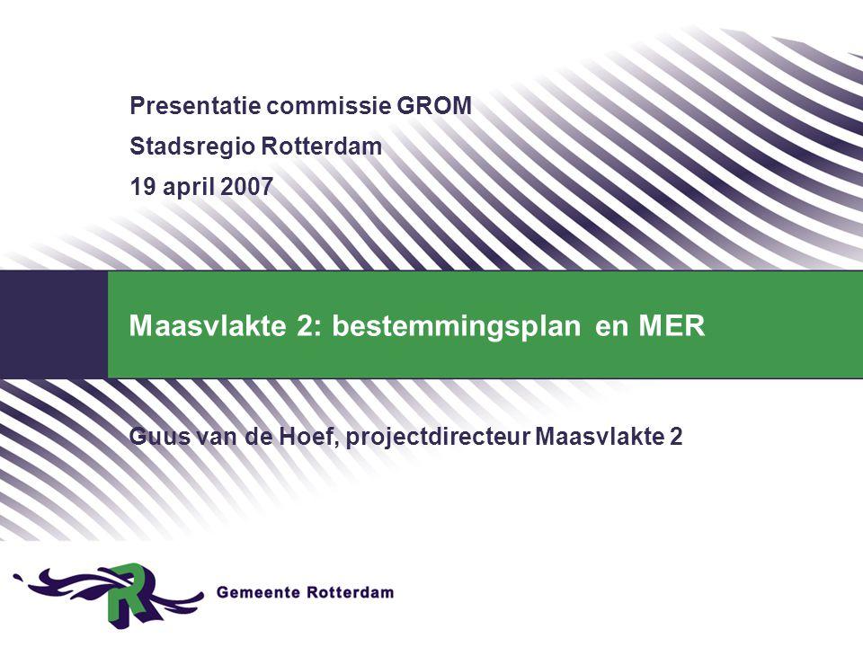 Maasvlakte 2: bestemmingsplan en MER Guus van de Hoef, projectdirecteur Maasvlakte 2 Presentatie commissie GROM Stadsregio Rotterdam 19 april 2007