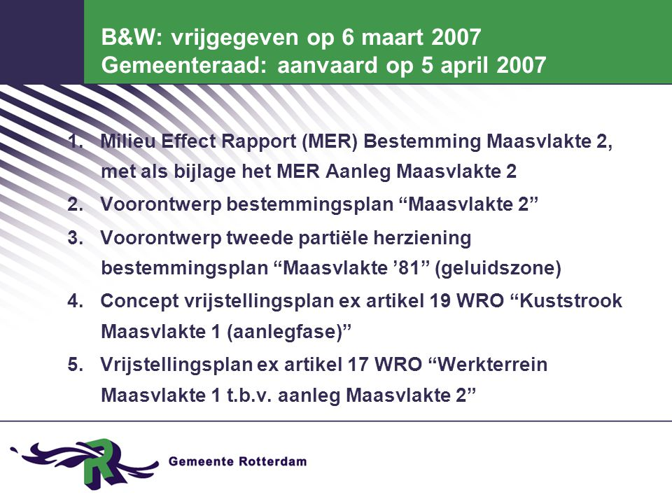 B&W: vrijgegeven op 6 maart 2007 Gemeenteraad: aanvaard op 5 april 2007 1. Milieu Effect Rapport (MER) Bestemming Maasvlakte 2, met als bijlage het ME