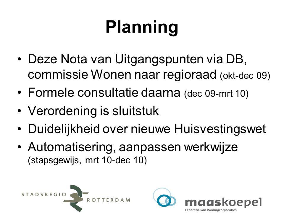 Planning Deze Nota van Uitgangspunten via DB, commissie Wonen naar regioraad (okt-dec 09) Formele consultatie daarna (dec 09-mrt 10) Verordening is sluitstuk Duidelijkheid over nieuwe Huisvestingswet Automatisering, aanpassen werkwijze (stapsgewijs, mrt 10-dec 10)
